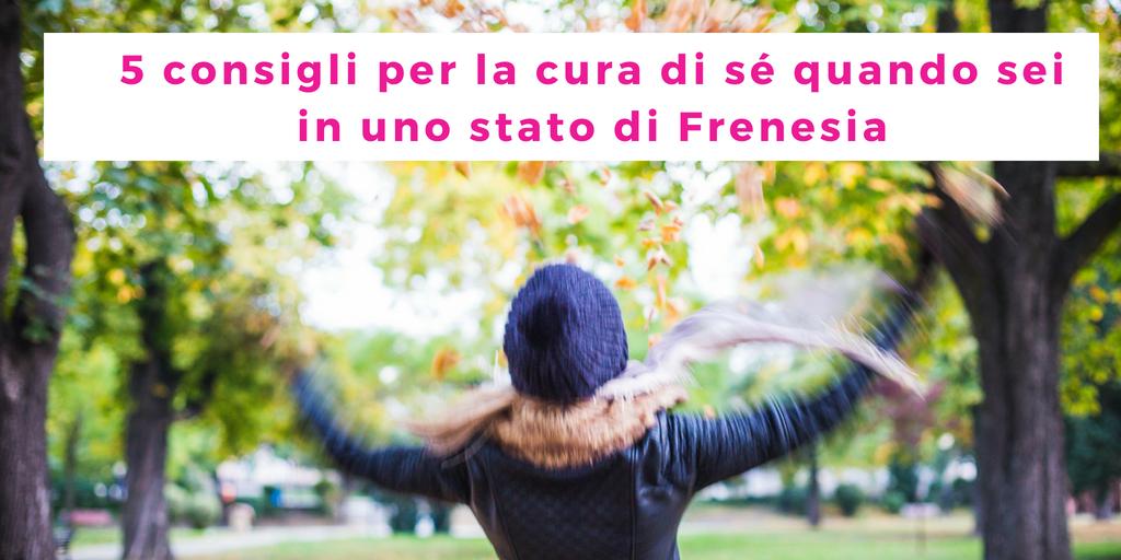 5 consigli per la cura di sé quando sei in uno stato di Frenesia