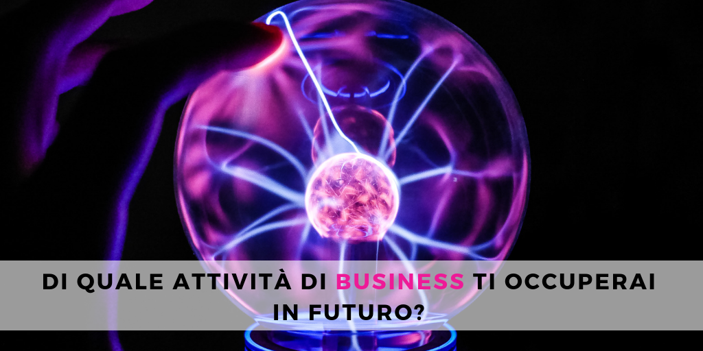 Di quale attività di business ti occuperai in futuro?