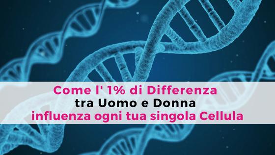 Come l' 1% di Differenza tra Uomo e Donna influenza ogni singola Cellula. Gemma De Francesco