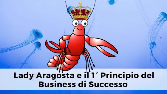 Lady Aragosta ci insegna il 1° Principio per un Business di Successo